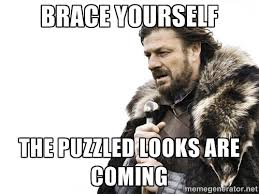 Brace yourself The Puzzled Looks Are Coming - Brace yourself ... via Relatably.com