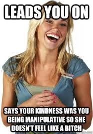 leads you on says your kindness was you being manipulative so she ... via Relatably.com