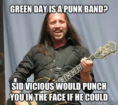Green Day is a punk band? Sid Vicious would punch you in the face ... via Relatably.com