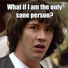 What if I am the only sane person? - conspiracy keanu - quickmeme via Relatably.com