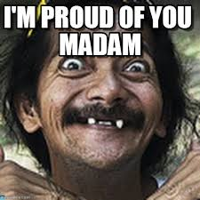 I'm Proud Of You Madam - Ha meme on Memegen via Relatably.com