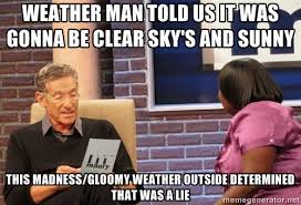 weather man told us it was gonna be clear sky's and sunny this ... via Relatably.com