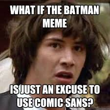 What if the Batman meme is just an excuse to use comic sans ... via Relatably.com
