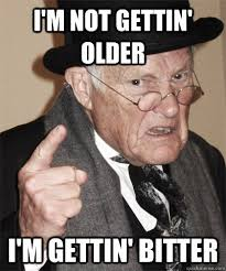 i'm not gettin' older i'm gettin' bitter - Critical Old Man ... via Relatably.com