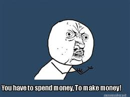 Meme Maker - You have to spend money, To make money! Meme Maker! via Relatably.com