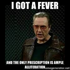 I got a Fever And the Only prescription is Ample Alliteration ... via Relatably.com