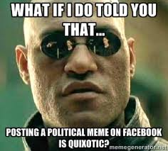 what if i do told you that... posting a political meme on Facebook ... via Relatably.com