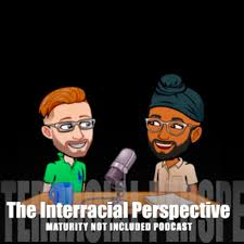 The Interracial Perspective: Maturity Not Included Podcast