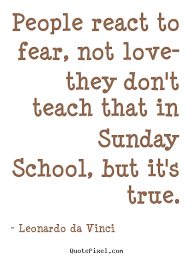 People react to fear, not love- they don't teach that in sunday ... via Relatably.com