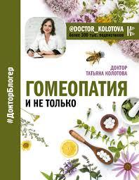 Гомеопатия и не только, Колотова Татьяна. Доктор блогер. АСТ ...
