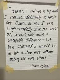kept this isaac asimov quote on my wall since freshman year of kept this isaac asimov quote on my wall since freshman year of college applies to every human