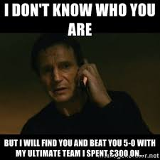 I DON'T KNOW WHO YOU ARE BUT I WILL FIND YOU AND BEAT YOU 5-0 WITH ... via Relatably.com