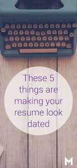 17 best ideas about make a resume resume resume these 5 things are making your resume look dated