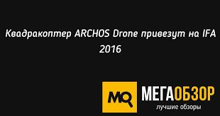 Квадракоптер <b>ARCHOS Drone</b> привезут на IFA 2016 - MegaObzor