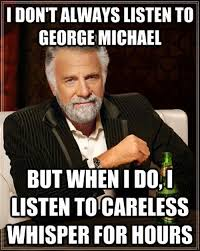 I don't always listen to George Michael... but when I do I listen ... via Relatably.com