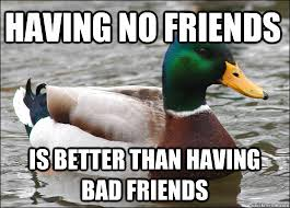 having no friends is better than having bad friends - Actual ... via Relatably.com