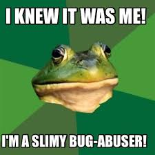 Meme Maker - I knew it was me! I'm a slimy bug-abuser! Meme Maker! via Relatably.com