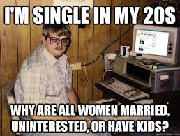 I'm single in my 20s Why are all women married, uninterested, or ... via Relatably.com