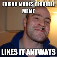 friend makes terrible meme likes it anyways - Misc - quickmeme via Relatably.com