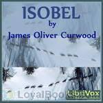 <b>Isobel</b> by <b>James Oliver Curwood</b> - Free at Loyal Books