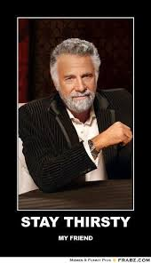 STAY THIRSTY... - the most interesting man in the world Meme ... via Relatably.com