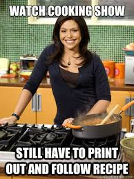 Watch Cooking Show Still have to print out and follow recipe ... via Relatably.com