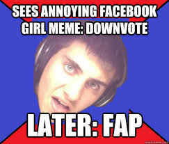 sees annoying facebook girl meme: Downvote Later: FAP - Asshole ... via Relatably.com