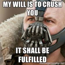 my will is to crush you it shall be fulfilled - Bane | Meme Generator via Relatably.com