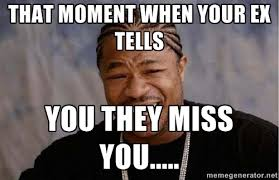 That moment when your ex tells you they miss you..... - Yo Dawg ... via Relatably.com