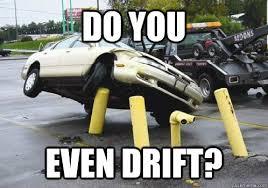 do you even drift? - car crash - quickmeme via Relatably.com
