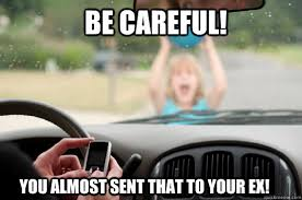 be careful! you almost sent that to your ex! - Texting While ... via Relatably.com