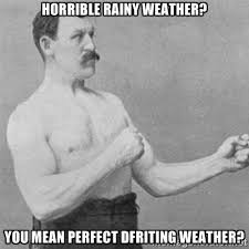 horrible rainy weather? you mean perfect dfriting weather ... via Relatably.com