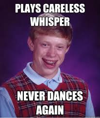 Plays Careless Whisper Never Dances again - Bad Luck Brian - quickmeme via Relatably.com
