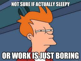 Not sure if actually sleepy Or work is just boring - Futurama Fry ... via Relatably.com