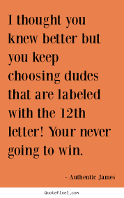 Love quote - I thought you knew better but you keep choosing.. via Relatably.com