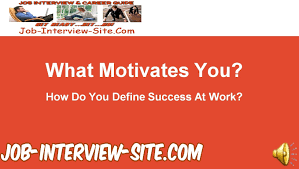 what motivates you how do you define success at work interview how do you define success at work interview questions and answers