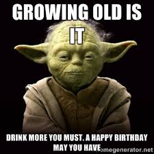 growing old is it drink more you must. a happy birthday may you ... via Relatably.com