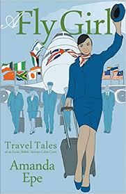 A Fly <b>Girl</b>: Travel Tales of an <b>Exotic</b> British Airways Cabin Crew ...