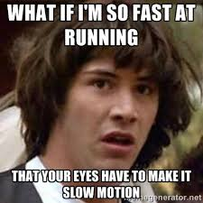 what if i'm so fast at running that your eyes have to make it slow ... via Relatably.com
