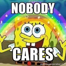NOBODY CaRes - Spongebob - Nobody Cares! | Meme Generator via Relatably.com