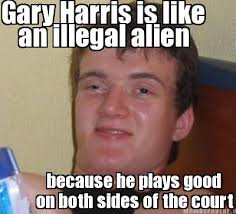 Meme Creator - Gary Harris is like an illegal alien because he ... via Relatably.com