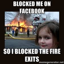 blocked me on facebook so i blocked the fire exits - burning house ... via Relatably.com