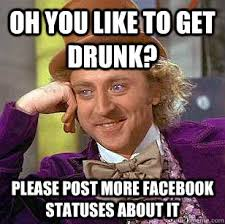 oh you like to get drunk? please post more facebook statuses about ... via Relatably.com