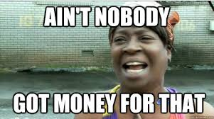 Ain't nobody GOT money FOR that - AINT NO BODY GOT TIME FOR DAT ... via Relatably.com
