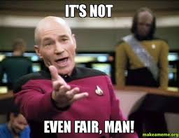 IT'S NOT EVEN FAIR, MAN! - Annoyed Picard | Make a Meme via Relatably.com