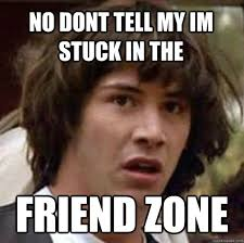 no dont tell my im stuck in the friend zone - conspiracy keanu ... via Relatably.com