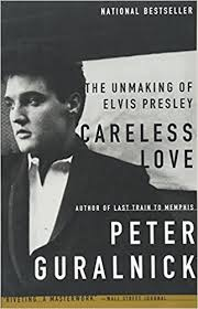 Careless Love: The Unmaking of Elvis Presley: Peter Guralnick ...
