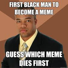 First black man to become a meme guess which meme dies first ... via Relatably.com