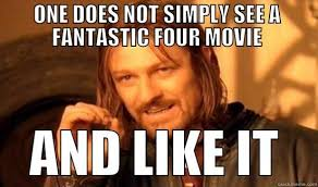 ONE DOES NOT SIMPLY SEE A FANTASTIC FOUR MOVIE AND LIKE IT - quickmeme via Relatably.com