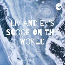 Liv and Ev's Scoop On The World